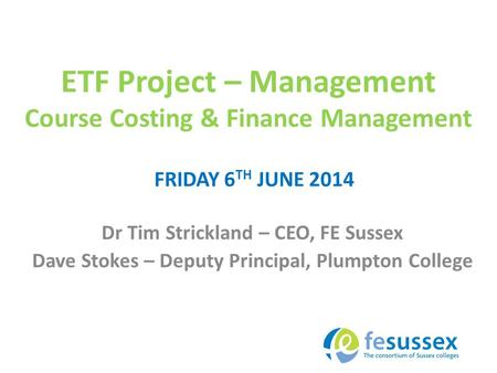 ETF Project – Management Course Costing & Finance Management Dr Tim Strickland – CEO, FE Sussex Dave Stokes – Deputy Principal, Plumpton College FRIDAY.