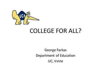 COLLEGE FOR ALL? George Farkas Department of Education UC, Irvine.