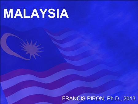 MALAYSIA FRANCIS PIRON, Ph.D., 2013. BASIC FACTS SINCE INDEPENDENCE <strong>IN</strong> 1957, TRANSITION FROM AGRICULTURE & MINING TO A DIVERSIFIED, MODERN <strong>ECONOMY</strong> MULTI-ETHNIC,