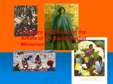 Compare and Contrast the Artists of the Social Realist Movement.