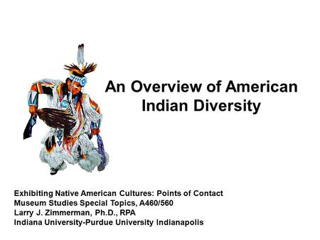 Exhibiting Native American Cultures: Points of Contact Museum Studies Special Topics, A460/560 Larry J. Zimmerman, Ph.D., RPA Indiana University-Purdue.