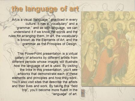 "The language of art Art is a visual ""language,"" practiced in every culture. It has a ""vocabulary"" and a ""grammar,"" and as with language, we can understand."