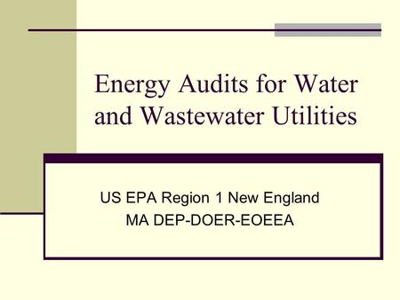Energy Audits for Water and Wastewater Utilities US EPA Region 1 New England MA DEP-DOER-EOEEA.