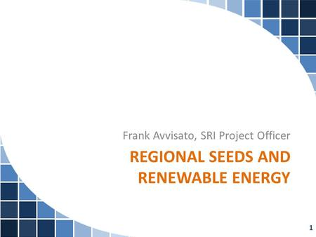 REGIONAL SEEDS AND RENEWABLE ENERGY Frank Avvisato, SRI Project Officer 1.