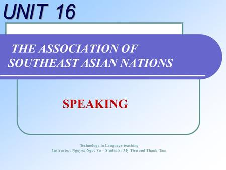 THE ASSOCIATION OF SOUTHEAST ASIAN NATIONS Technology in Language teaching Instructor: Nguyen Ngoc Vu – Students: My Tien and Thanh Tam SPEAKING.