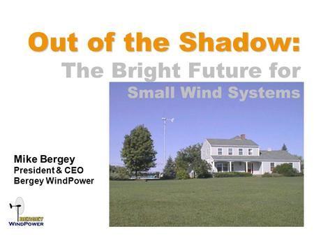 Out of the Shadow: Out of the Shadow: The Bright Future for Small Wind Systems Mike Bergey President & CEO Bergey WindPower.