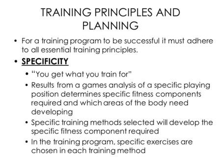 "TRAINING PRINCIPLES AND PLANNING For a training program to be successful it must adhere to all essential training principles. SPECIFICITY "" You get what."