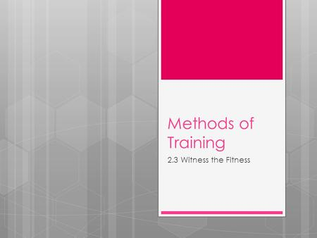 Methods of Training 2.3 Witness the Fitness. The Methods of Training refers to the type of training we participate in. The type of training used should.