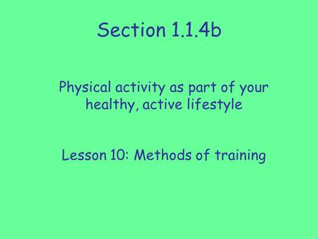 Section 1.1.4b Physical activity as part of your healthy, active lifestyle Lesson 10: Methods of training.