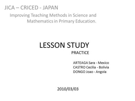 LESSON STUDY PRACTICE JICA – CRICED - JAPAN Improving Teaching Methods in Science and Mathematics in Primary Education. ARTEAGA Sara - Mexico CASTRO Cecilia.