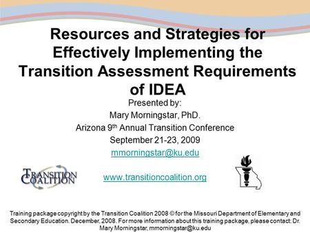 Resources and Strategies for Effectively Implementing the Transition Assessment Requirements of IDEA Presented by: Mary Morningstar, PhD. Arizona 9 th.
