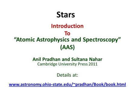 "Stars Introduction To ""Atomic Astrophysics and Spectroscopy"" (AAS) Anil Pradhan and Sultana Nahar Cambridge University Press 2011 Details at: www.astronomy.ohio-state.edu/~pradhan/Book/book.html."