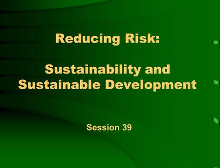 Reducing Risk: Sustainability and Sustainable Development Session 39.