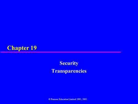 Chapter 19 Security Transparencies © Pearson Education Limited 1995, 2005.