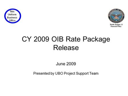 Health Budgets & Financial Policy CY 2009 OIB Rate Package Release June 2009 Presented by UBO Project Support Team.