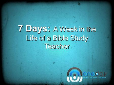 7 Days: A Week in the Life of a Bible Study Teacher.