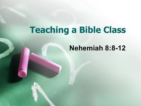 Teaching a Bible Class Nehemiah 8:8-12. Importance of teaching gospel God's plan uses teachers  Matt 28:19-20; Rom 1:15-16; 10:14; 1 Cor 1:21; 2 Tim.