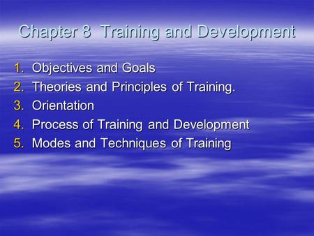 Chapter 8 Training and Development 1.Objectives and Goals 2.Theories and Principles of Training. 3.Orientation 4.Process of Training and Development 5.Modes.