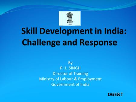 By R. L. SINGH Director of Training Ministry of Labour & Employment Government of India DGE&T.