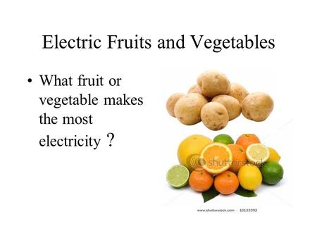 Electric Fruits and Vegetables What fruit or vegetable makes the most electricity ?