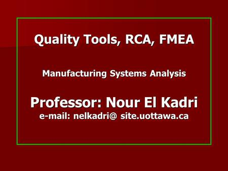 Quality Tools, RCA, FMEA Manufacturing Systems Analysis Professor: Nour El Kadri   site.uottawa.ca.