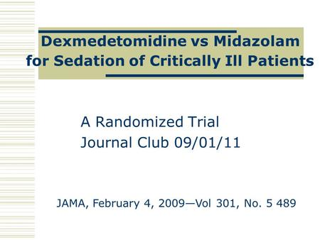 Dexmedetomidine vs Midazolam for Sedation of Critically Ill Patients A Randomized Trial Journal Club 09/01/11 JAMA, February 4, 2009—Vol 301, No. 5 489.