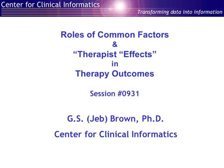 "Roles of Common Factors & ""Therapist ""Effects"" in Therapy Outcomes Session #0931 G.S. (Jeb) Brown, Ph.D. Center for Clinical Informatics."