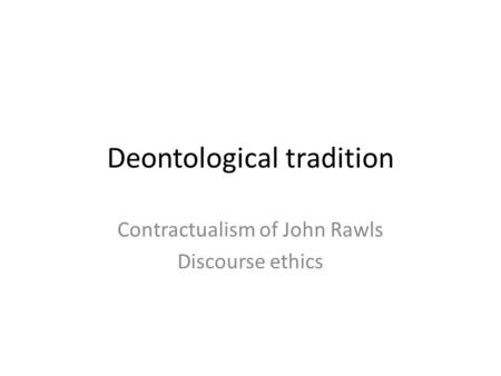 Deontological tradition Contractualism of John Rawls Discourse ethics.