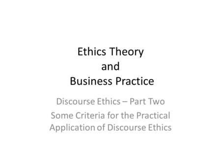 Ethics Theory and Business Practice Discourse Ethics – Part Two Some Criteria for the Practical Application of Discourse Ethics.