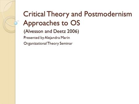 Critical Theory and Postmodernism Approaches to OS (Alvesson and Deetz 2006) Presented by Alejandra Marin Organizational Theory Seminar.