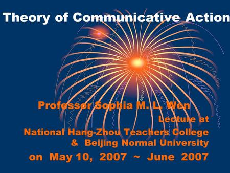 Theory of Communicative Action Professor Sophia M. L. Wen Lecture at National Hang-Zhou Teachers College & Beijing Normal University on May 10, 2007 ~