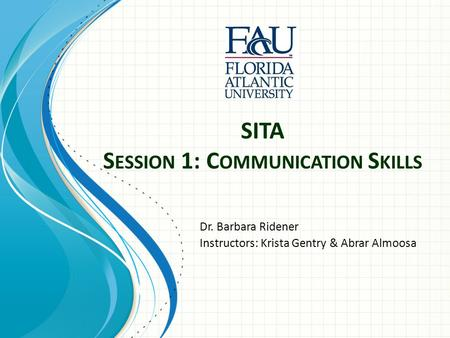 SITA S ESSION 1: C OMMUNICATION S KILLS Dr. Barbara Ridener Instructors: Krista Gentry & Abrar Almoosa.