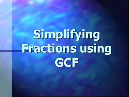 Simplifying Fractions using GCF. Factor A number that divides evenly into another number. A number that divides evenly into another number.