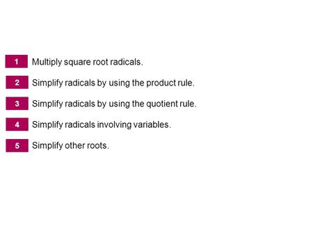Multiplying, Dividing, and Simplifying Radicals Multiply square root radicals. Simplify radicals by using the product rule. Simplify radicals by using.
