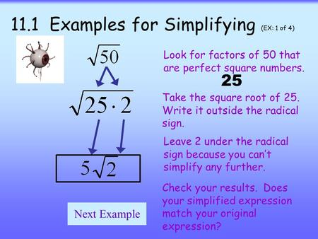 11.1 Examples for Simplifying (EX: 1 of 4) Look for factors of 50 that are perfect square numbers. Take the square root of 25. Write it outside the radical.