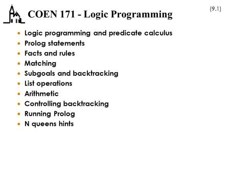 (9.1) COEN 171 - Logic Programming  Logic programming and predicate calculus  Prolog statements  Facts and rules  Matching  Subgoals and backtracking.