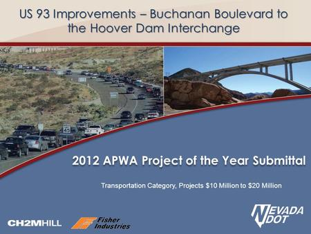 US 93 Improvements – Buchanan Boulevard to the Hoover Dam Interchange Transportation Category, Projects $10 Million to $20 Million 2012 APWA Project of.