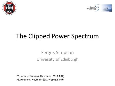 The Clipped Power Spectrum Fergus Simpson University of Edinburgh FS, James, Heavens, Heymans (2011 PRL) FS, Heavens, Heymans (arXiv:1306.6349)