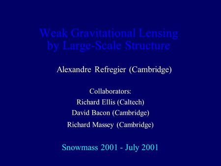Weak Gravitational Lensing by Large-Scale Structure Alexandre Refregier (Cambridge) Collaborators: Richard Ellis (Caltech) David Bacon (Cambridge) Richard.