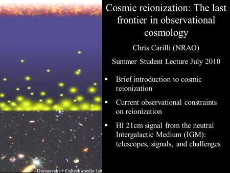 Cosmic reionization: The last frontier in observational cosmology Chris Carilli (NRAO) Summer Student Lecture July 2010  Brief introduction to cosmic.
