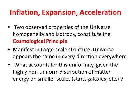 Inflation, Expansion, Acceleration Two observed properties of the Universe, homogeneity and isotropy, constitute the Cosmological Principle Manifest in.