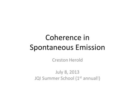 Coherence in Spontaneous Emission Creston Herold July 8, 2013 JQI Summer School (1 st annual!)