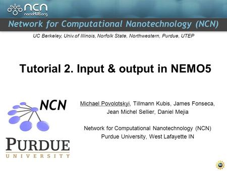 Network for Computational Nanotechnology (NCN) UC Berkeley, Univ.of Illinois, Norfolk State, Northwestern, Purdue, UTEP Tutorial 2. Input & output in NEMO5.