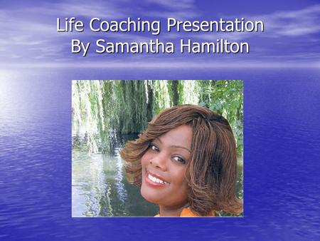 Life Coaching Presentation By Samantha Hamilton Introduction Overview Life Coaching Helping you to see life in focus Reminding you off your achievements.