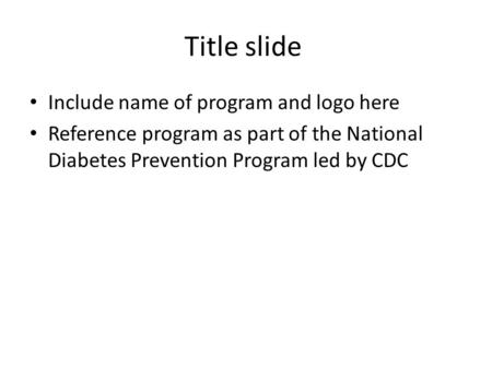 Title slide Include name of program and logo here Reference program as part of the National Diabetes Prevention Program led by CDC.