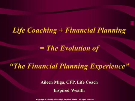 "Life Coaching + Financial Planning = The Evolution of ""The Financial Planning Experience"" Aileen Miga, CFP, Life Coach Inspired Wealth Copyright © 2005."