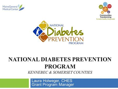NATIONAL DIABETES PREVENTION PROGRAM KENNEBEC & SOMERSET COUNTIES Laura Holweger, CHES Grant Program Manager.