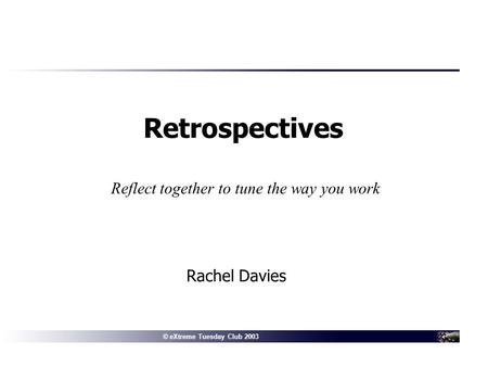 © Connextra 2001: delivering the right information to the right people at the right time© eXtreme Tuesday Club 2003 Rachel Davies Retrospectives Reflect.