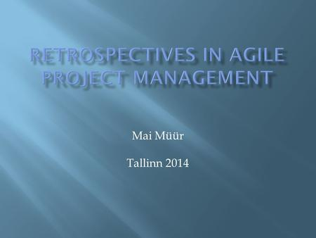 Mai Müür Tallinn 2014.  Retrospective as a part of Scrum  The idea of retrospectives  Rules of the game  Impact to IT team  Strenghts and weaknesses.