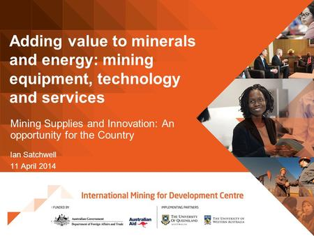 Adding value to minerals and energy: mining equipment, technology and services Mining Supplies and Innovation: An opportunity for the Country Ian Satchwell.